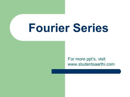 For more ppt's, visit www.studentsaarthi.com Fourier Series For more ppt's, visit www.studentsaarthi.com.