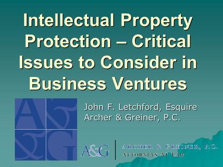 Intellectual Property Protection – Critical Issues to Consider in Business Ventures John F. Letchford, Esquire Archer & Greiner, P.C.