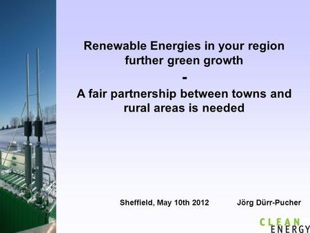 Renewable Energies in your region further green growth - A fair partnership between towns and rural areas is needed Sheffield, May 10th 2012 Jörg Dürr-Pucher.