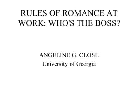 RULES OF ROMANCE AT WORK: WHO'S THE BOSS? ANGELINE G. CLOSE University of Georgia.