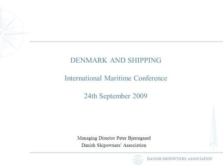 DANISH SHIPOWNERS ASSOCIATION DENMARK AND SHIPPING International Maritime Conference 24th September 2009 Managing Director Peter Bjerregaard Danish Shipowners.