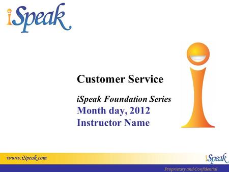 Www.iSpeak.com Proprietary and Confidential Customer Service iSpeak Foundation Series Month day, 2012 Instructor Name.