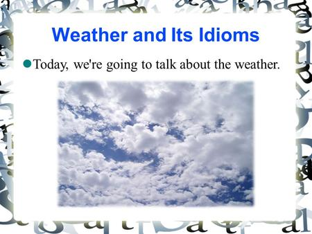 Weather and Its Idioms Today, we're going to talk about the weather. 1