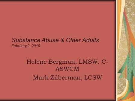 Substance Abuse & Older Adults February 2, 2010 Helene Bergman, LMSW. C- ASWCM Mark Zilberman, LCSW.