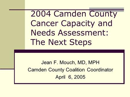 2004 Camden County Cancer Capacity and Needs Assessment: The Next Steps Jean F. Mouch, MD, MPH Camden County Coalition Coordinator April 6, 2005.