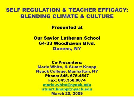 SELF REGULATION & TEACHER EFFICACY: BLENDING CLIMATE & CULTURE Presented at Our Savior Lutheran School 64-33 Woodhaven Blvd. Queens, NY Co-Presenters: