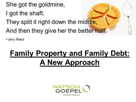 Family Property and Family Debt: A New Approach She got the goldmine, I got the shaft. They split it right down the middle, And then they give her the.