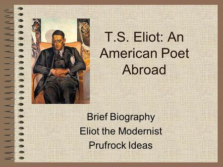 T.S. Eliot: An American Poet Abroad Brief Biography Eliot the Modernist Prufrock Ideas.