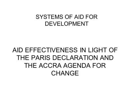 AID EFFECTIVENESS IN LIGHT OF THE PARIS DECLARATION AND THE ACCRA AGENDA FOR CHANGE SYSTEMS OF AID FOR DEVELOPMENT.