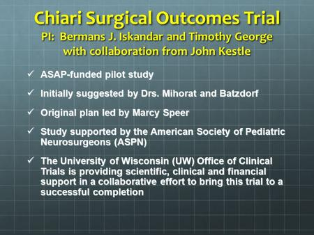 Chiari Surgical Outcomes Trial PI: Bermans J. Iskandar and Timothy George with collaboration from John Kestle ASAP-funded pilot study ASAP-funded pilot.