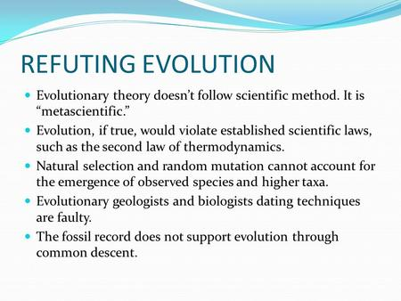REFUTING EVOLUTION Evolutionary theory doesnt follow scientific method. It is metascientific. Evolution, if true, would violate established scientific.