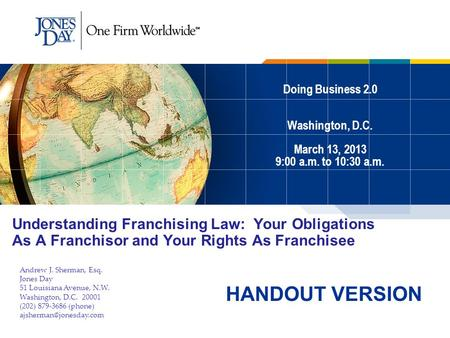 Doing Business 2.0 Washington, D.C. March 13, 2013 9:00 a.m. to 10:30 a.m. Understanding Franchising Law: Your Obligations As A Franchisor and Your Rights.
