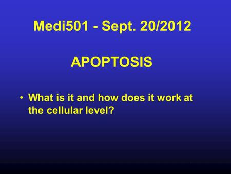 Medi501 - Sept. 20/2012 APOPTOSIS What is it and how does it work at the cellular level?