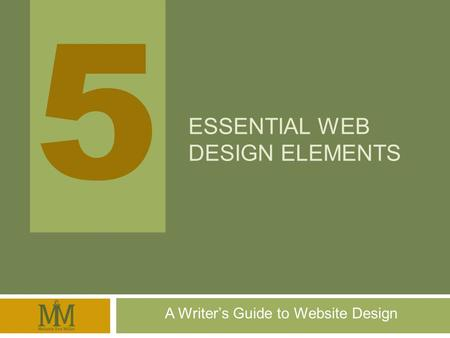5 5 ESSENTIAL WEB DESIGN ELEMENTS A Writers Guide to Website Design.