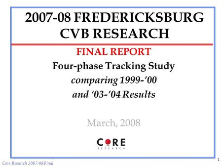 Core Research 2007-08 Final 1 2007-08 FREDERICKSBURG CVB RESEARCH FINAL REPORT Four-phase Tracking Study comparing 1999-00 and 03-04 Results March, 2008.