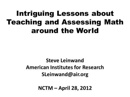 Intriguing Lessons about Teaching and Assessing Math around the World Steve Leinwand American Institutes for Research NCTM – April 28,