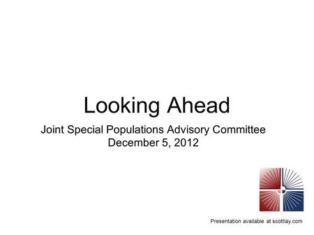 Presentation available at scottlay.com Looking Ahead Joint Special Populations Advisory Committee December 5, 2012.