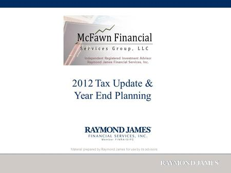 Material prepared by Raymond James for use by its advisors. 2012 Tax Update & Year End Planning Independent Registered Investment Advisor Raymond James.
