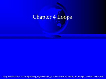 Chapter 4 Loops Liang, Introduction to Java Programming, Eighth Edition, (c) 2011 Pearson Education, Inc. All rights reserved. 0132130807.