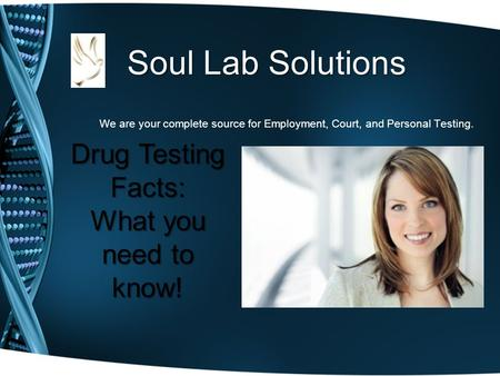 Soul Lab Solutions We are your complete source for Employment, Court, and Personal Testing. Drug Testing Facts: What you need to know!