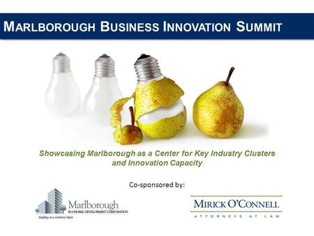 M ARLBOROUGH B USINESS I NNOVATION S UMMIT Showcasing Marlborough as a Center for Key Industry Clusters and Innovation Capacity Co-sponsored by:
