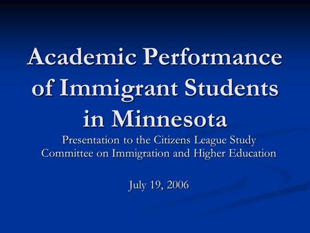 Academic Performance of Immigrant <strong>Students</strong> in Minnesota Presentation to the Citizens League Study Committee on Immigration and Higher Education July 19,