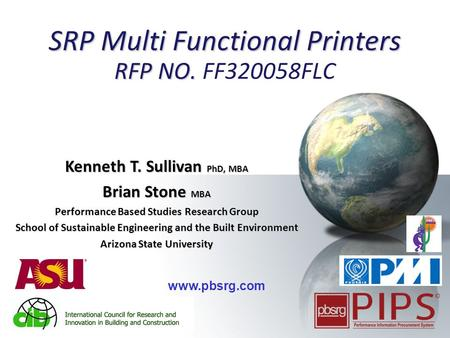 1 SRP Multi Functional Printers RFP NO. SRP Multi Functional Printers RFP NO. FF320058FLC Kenneth T. Sullivan PhD, MBA Brian Stone MBA Performance Based.