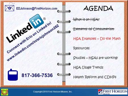 Copyright 2010 First Horizon Msaver, Inc. AGENDA What is an HSA? Elements of Consumerism HSA Examples – Do the Math Resources Studies – HSAs are working!