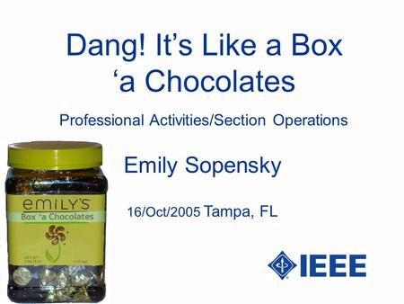 Dang! Its Like a Box a Chocolates Emily Sopensky Professional Activities/Section Operations 16/Oct/2005 Tampa, FL.