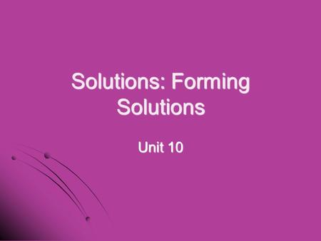 Solutions: Forming Solutions Unit 10. I. What is a solution? I. What is a solution? A. A. Solution – a homogeneous mixture in which the components are.