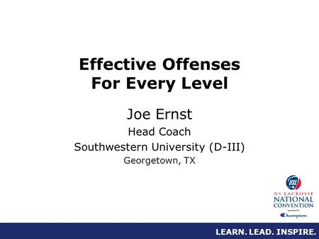 LEARN. LEAD. INSPIRE. Effective Offenses For Every Level Joe Ernst Head Coach Southwestern University (D-III) Georgetown, TX.