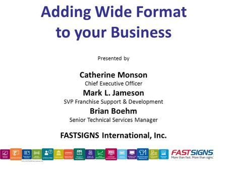 Adding Wide Format to your Business Presented by Catherine Monson Chief Executive Officer Mark L. Jameson SVP Franchise Support & Development Brian Boehm.