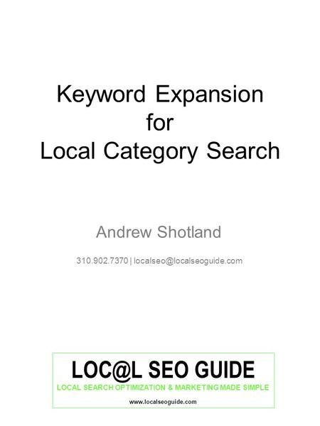 SEO GUIDE LOCAL SEARCH OPTIMIZATION & MARKETING MADE SIMPLE  Keyword Expansion for Local Category Search Andrew Shotland 310.902.7370.