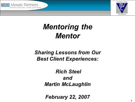 1 Mentoring the Mentor Sharing Lessons from Our Best Client Experiences: Rich Steel and Martin McLaughlin February 22, 2007.