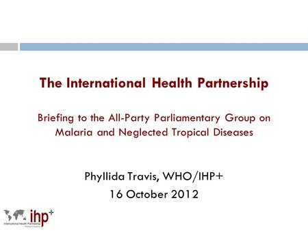 The International Health Partnership Briefing to the All-Party Parliamentary Group on Malaria and Neglected Tropical Diseases Phyllida Travis, WHO/IHP+