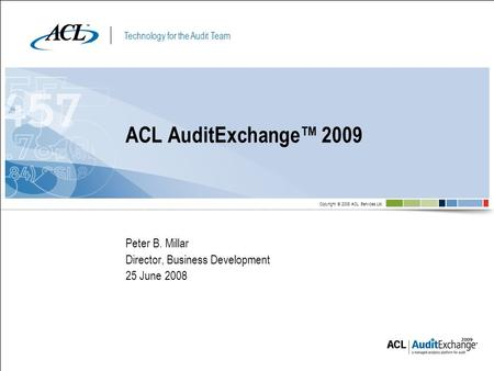 Technology for the Audit Team Copyright © 2008 ACL Services Ltd. Peter B. Millar Director, Business Development 25 June 2008 ACL AuditExchange 2009.