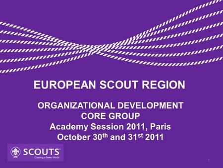 ORGANIZATIONAL DEVELOPMENT CORE GROUP Academy Session 2011, Paris October 30 th and 31 st 2011 EUROPEAN SCOUT REGION 1.