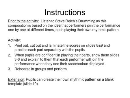 Instructions Prior to the activity: Listen to Steve Reichs Drumming as this composition is based on the idea that performers join the performance one by.
