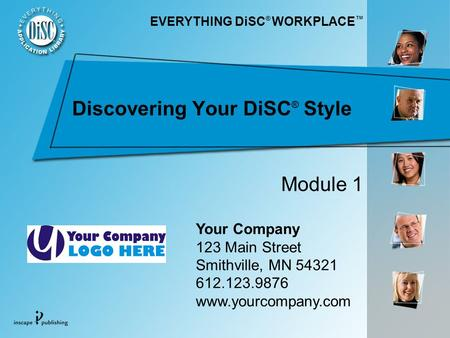 Discovering Your DiSC ® Style Your Company 123 Main Street Smithville, MN 54321 612.123.9876 www.yourcompany.com Module 1 EVERYTHING DiSC ® WORKPLACE.