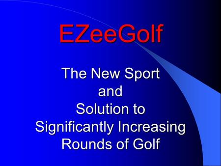 EZeeGolf The New Sport and Solution to Significantly Increasing Rounds of Golf.