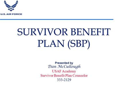 SURVIVOR BENEFIT PLAN (SBP) Presented by Dan McCullough USAF Academy Survivor Benefit Plan Counselor 333-2129 1.