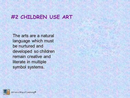 #2 CHILDREN USE ART The arts are a natural language which must be nurtured and developed so children remain creative and literate in multiple symbol systems.