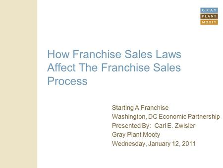 How Franchise Sales Laws Affect The Franchise Sales Process Starting A Franchise Washington, DC Economic Partnership Presented By: Carl E. Zwisler Gray.