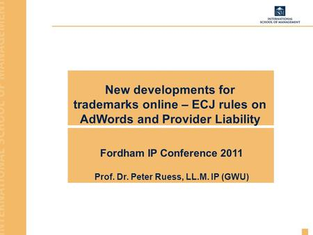 New developments for trademarks online – ECJ rules on AdWords and Provider Liability Fordham IP Conference 2011 Prof. Dr. Peter Ruess, LL.M. IP (GWU)