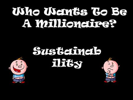 Who Wants To Be A Millionaire? Sustainab ility Question 1.