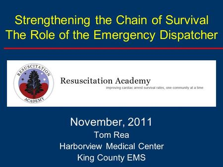 Strengthening the Chain of Survival The Role of the Emergency Dispatcher November, 2011 Tom Rea Harborview Medical Center King County EMS.