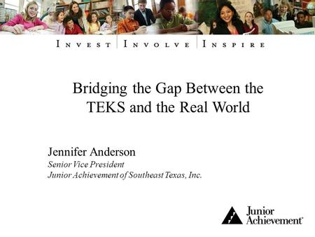 Bridging the Gap Between the TEKS and the Real World Jennifer Anderson Senior Vice President Junior Achievement of Southeast Texas, Inc.