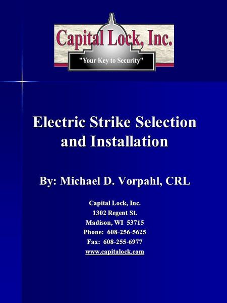 Electric Strike Selection and Installation By: Michael D. Vorpahl, CRL Capital Lock, Inc. 1302 Regent St. Madison, WI 53715 Phone: 608-256-5625 Fax: 608-255-6977.
