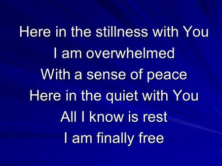 Here in the stillness with You I am overwhelmed With a sense of peace Here in the quiet with You All I know is rest I am finally free.