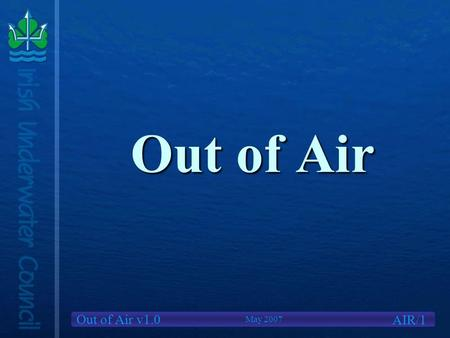 Out of Air v1.0 Out of Air AIR/1 May 2007. Out of Air v1.0 We Will Cover Causes of Out of Air situationsCauses of Out of Air situations Options availableOptions.